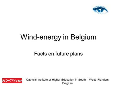 Wind-energy in Belgium Facts en future plans Catholic Institute of Higher Education in South – West- Flanders Belgium.