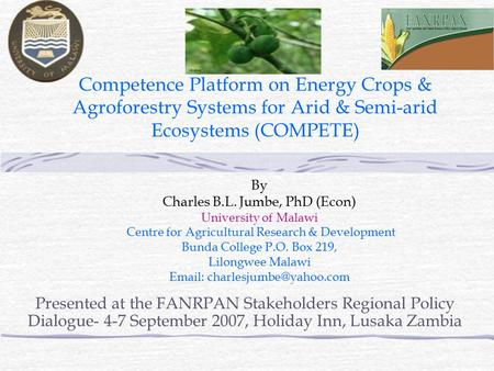 Competence Platform on Energy Crops & Agroforestry Systems for Arid & Semi-arid Ecosystems (COMPETE) By Charles B.L. Jumbe, PhD (Econ) University of Malawi.