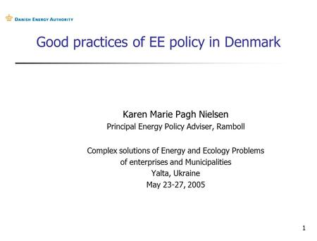 1 Good practices of EE policy in Denmark Karen Marie Pagh Nielsen Principal Energy Policy Adviser, Ramboll Complex solutions of Energy and Ecology Problems.