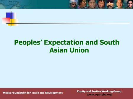 Equity and Justice Working Group www.equitybd.org Peoples' Expectation and South Asian Union Media Foundation for Trade and Development.