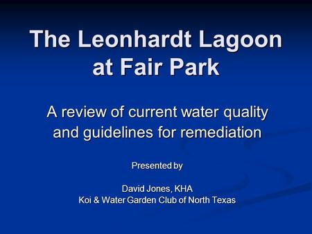 The Leonhardt Lagoon at Fair Park A review of current water quality and guidelines for remediation Presented by David Jones, KHA Koi & Water Garden Club.