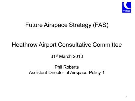 Future Airspace Strategy (FAS) Heathrow Airport Consultative Committee 31 st March 2010 Phil Roberts Assistant Director of Airspace Policy 1 1.