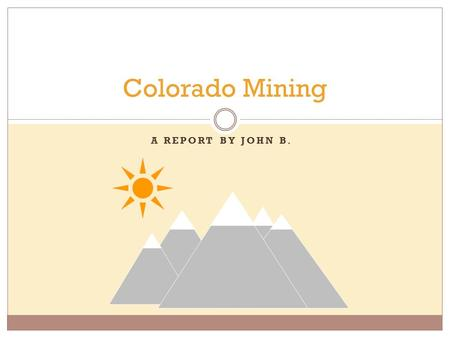 A REPORT BY JOHN B. Colorado Mining History in short. Gold found by Cherokees in the South Platte, 1850's Gold rush began in 1859.  largest gold rush.