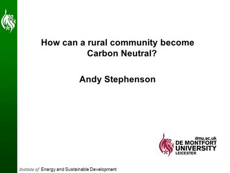 Institute of Energy and Sustainable Development How can a rural community become Carbon Neutral? Andy Stephenson.