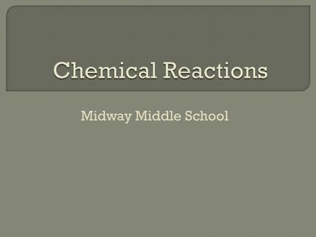 Midway Middle School.  Chemical Reactions often cause observable changes.
