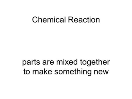Chemical Reaction parts are mixed together to make something new.