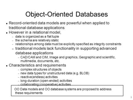 1 Object-Oriented Databases n Record-oriented data models are powerful when applied to traditional database applications n However in a relational model,