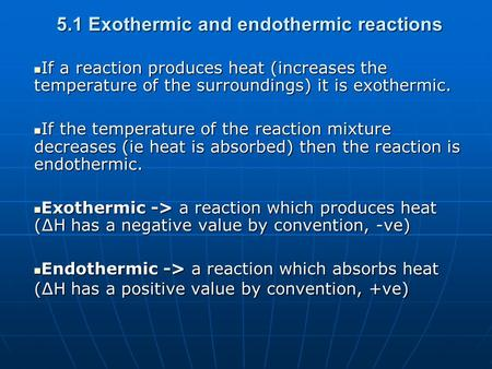 5.1 Exothermic and endothermic reactions If a reaction produces heat (increases the temperature of the surroundings) it is exothermic. If a reaction produces.
