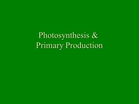 Photosynthesis & Primary Production. Photosynthesis Solar energy powers the reaction Carbon dioxide and water used to make glucose Oxygen gas is released.