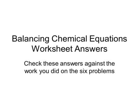 Balancing Chemical Equations Worksheet Answers Check these answers against the work you did on the six problems.