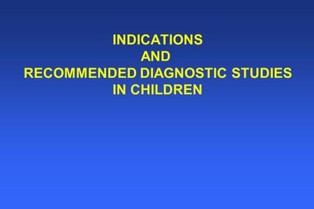 INDICATIONS AND RECOMMENDED DIAGNOSTIC STUDIES IN CHILDREN.