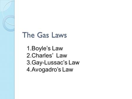The Gas Laws 1.Boyle's Law 2.Charles' Law 3.Gay-Lussac's Law 4.Avogadro's Law.