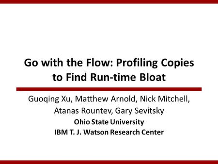 Go with the Flow: Profiling Copies to Find Run-time Bloat Guoqing Xu, Matthew Arnold, Nick Mitchell, Atanas Rountev, Gary Sevitsky Ohio State University.