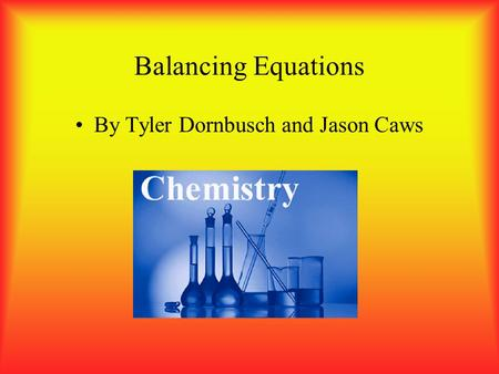 Balancing Equations By Tyler Dornbusch and Jason Caws.