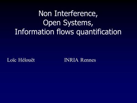 Non Interference, Open Systems, Information flows quantification Loïc HélouëtINRIA Rennes.