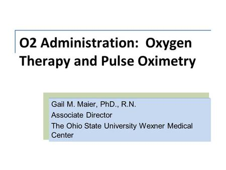 O2 Administration: Oxygen Therapy and Pulse Oximetry Gail M. Maier, PhD., R.N. Associate Director The Ohio State University Wexner Medical Center.
