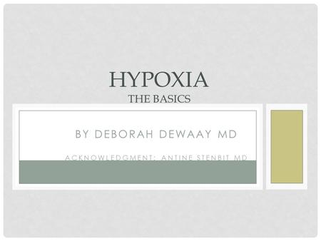 BY DEBORAH DEWAAY MD ACKNOWLEDGMENT: ANTINE STENBIT MD HYPOXIA THE BASICS.