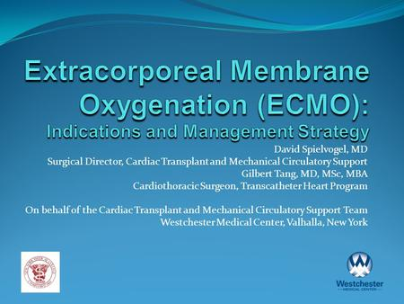 Extracorporeal Membrane Oxygenation (ECMO): Indications and Management Strategy David Spielvogel, MD Surgical Director, Cardiac Transplant and Mechanical.