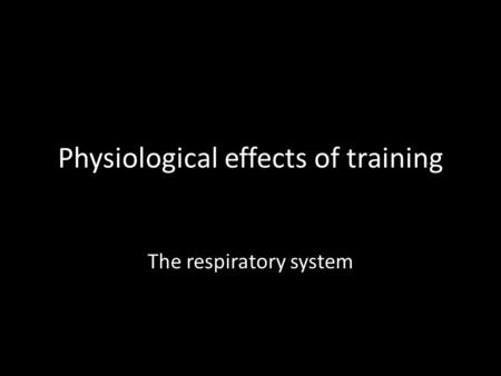 Physiological effects of training The respiratory system.