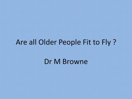 "Are all Older People Fit to Fly ? Dr M Browne. ""The ease and accessibility of air travel to an ageing population means that there are those who inevitably."