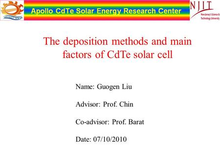 Name: Guogen Liu Advisor: Prof. Chin Co-advisor: Prof. Barat Date: 07/10/2010 The deposition methods and main factors of CdTe solar cell.