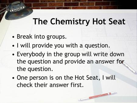 The Chemistry Hot Seat Break into groups. I will provide you with a question. Everybody in the group will write down the question and provide an answer.