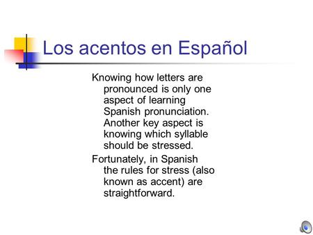 Los acentos en Español Knowing how letters are pronounced is only one aspect of learning Spanish pronunciation. Another key aspect is knowing which syllable.