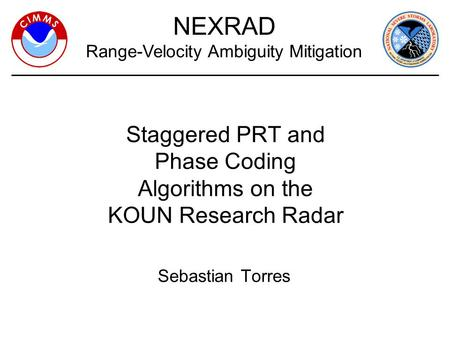 1 Sebastian Torres NEXRAD Range-Velocity Ambiguity Mitigation Staggered PRT and Phase Coding Algorithms on the KOUN Research Radar.