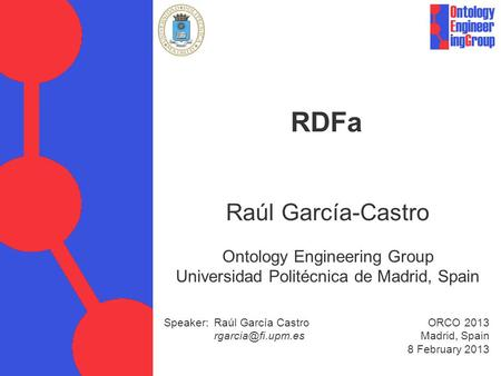 Speaker: Raúl García Castro ORCO 2013 Madrid, Spain 8 February 2013 RDFa Raúl García-Castro Ontology Engineering Group Universidad Politécnica.