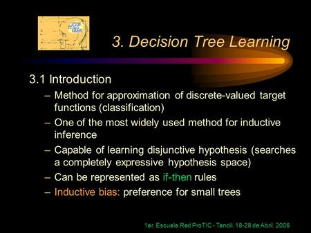 1er. Escuela Red ProTIC - Tandil, 18-28 de Abril, 2006 3. Decision Tree Learning 3.1 Introduction –Method for approximation of discrete-valued target functions.