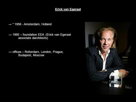 Erick van Egeraat → * 1956 - Amsterdam, Holland → 1995 – foundation EEA (Erick van Egeraat associate darchitects) → offices – Rotterdam, London, Prague,