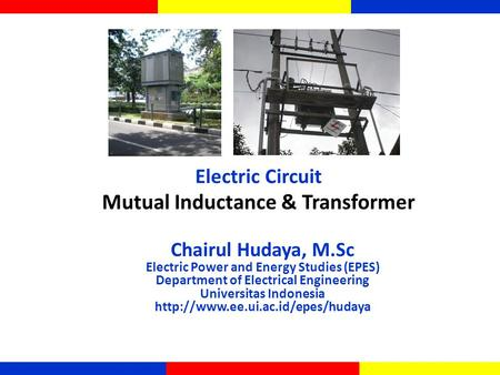 Mutual Inductance & Transformer Electric Circuit Chairul Hudaya, M.Sc Electric Power and Energy Studies (EPES) Department of Electrical Engineering Universitas.