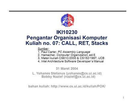 1 IKI10230 Pengantar Organisasi Komputer Kuliah no. 07: CALL, RET, Stacks Sumber: 1. Paul Carter, PC Assembly Language 2. Hamacher. Computer Organization,