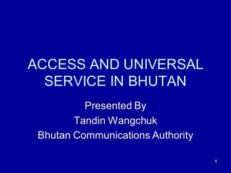 1 ACCESS AND UNIVERSAL SERVICE IN BHUTAN Presented By Tandin Wangchuk Bhutan Communications Authority.