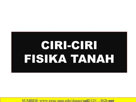 CIRI-CIRI FISIKA TANAH SUMBER: www.swac.umn.edu/classes/soil2125/.../l02b.ppt‎