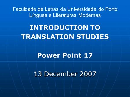 Faculdade de Letras da Universidade do Porto Línguas e Literaturas Modernas INTRODUCTION TO TRANSLATION STUDIES Power Point 17 13 December 2007.