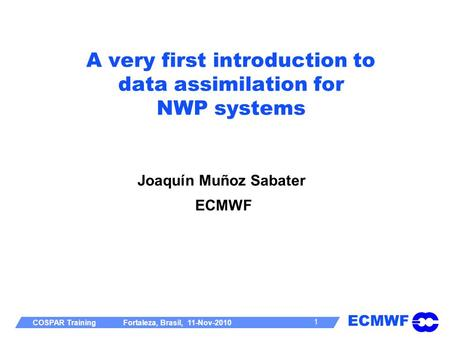 ECMWF COSPAR Training Fortaleza, Brasil, 11-Nov-2010 1 A very first introduction to data assimilation for NWP systems Joaquín Muñoz Sabater ECMWF.