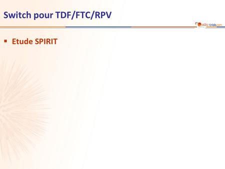 Switch pour TDF/FTC/RPV  Etude SPIRIT. Etude SPIRIT: switch IP/r + 2 INTI pour TDF/FTC/RPV TDF/FTC/RPV STR 24 weeks 48 weeks Primary Endpoint Critère.