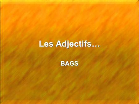 Les Adjectifs… BAGS BAGS. Les Adjectifs Français 90% of the French Adjectives come __________ the noun they describe. The adjectives that do not follow.
