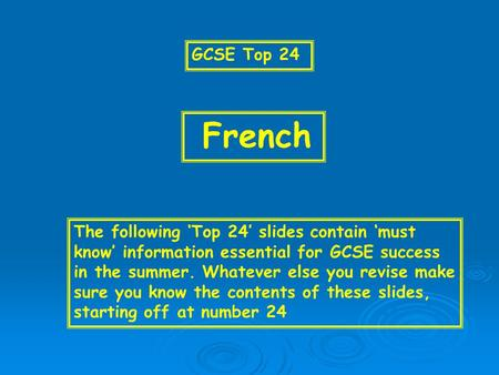 GCSE Top 24 French The following 'Top 24' slides contain 'must know' information essential for GCSE success in the summer. Whatever else you revise make.