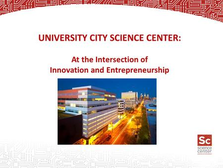 UNIVERSITY CITY SCIENCE CENTER: At the Intersection of Innovation and Entrepreneurship.