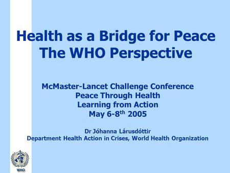 Health as a Bridge for Peace The WHO Perspective McMaster-Lancet Challenge Conference Peace Through Health Learning from Action May 6-8 th 2005 Dr Jóhanna.