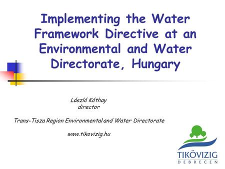 Implementing the Water Framework Directive at an Environmental and Water Directorate, Hungary László Kóthay director Trans-Tisza Region Environmental and.