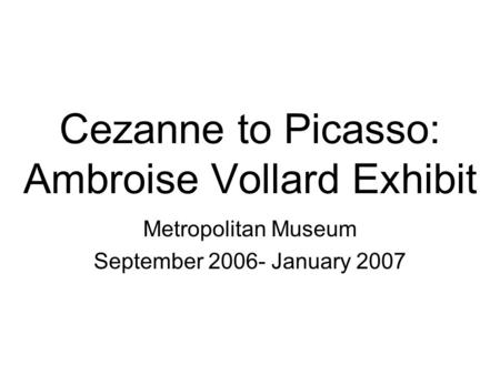 Cezanne to Picasso: Ambroise Vollard Exhibit Metropolitan Museum September 2006- January 2007.