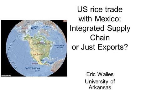 US rice trade with Mexico: Integrated Supply Chain or Just Exports? Eric Wailes University of Arkansas.