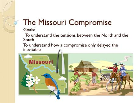 The Missouri Compromise Goals: To understand the tensions between the North and the South To understand how a compromise only delayed the inevitable.