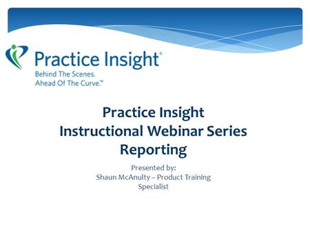 Practice Insight Instructional Webinar Series Reporting Presented by: Shaun McAnulty – Product Training Specialist.