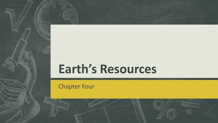 Earth's Resources Chapter Four. Lesson One: Minerals & Rocks Objectives Compare and contrast properties of minerals. Describe how three main kinds of.