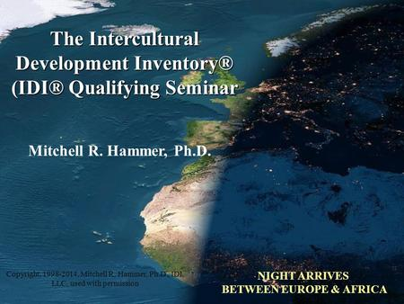 Copyright, 2007, 2009 Mitchell R. Hammer, Ph.D. Mitchell R. Hammer, Ph.D. The Intercultural Development Inventory® (IDI® Qualifying Seminar NIGHT ARRIVES.