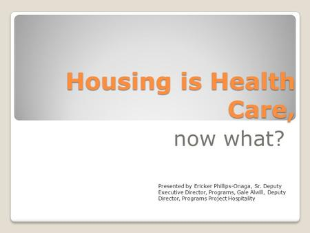 Housing is Health Care, now what? Presented by Ericker Phillips-Onaga, Sr. Deputy Executive Director, Programs, Gale Alwill, Deputy Director, Programs.